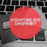 アカウントが失効!?VodafoneアイルランドのSIMカードが使えなくなってしまった時の対処法